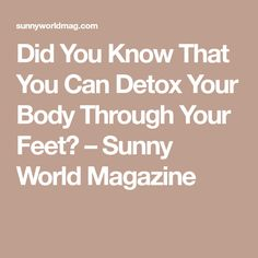 Did You Know That You Can Detox Your Body Through Your Feet? – Sunny World Magazine