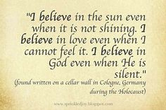 """""""I believe in the sun even when it isn't shining, I believe in love even when I cannot feel it, I believe in God even when He is silent"""" (found written on a cellar wall during the holocaust).  Available in 5 different designs."""