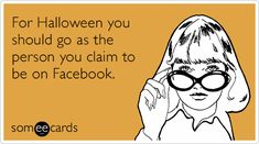 For Halloween you should go as the person you claim to be on Facebook.