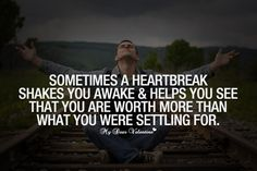 Sometimes a heartbreak shakes you awake and helps you see that you are worth more than what you were settling for.