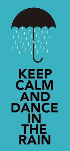 .i wish this just said dance in the rain. I hate this keep calm shit....