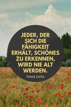 Jeder, der sich die Fähigkeit erhält, schönes zu erkennen, wird nie alt werden. - Franz Kafka Sprüche / Zitate / Quotes / Jung bleiben / Leben ist schön / Familie
