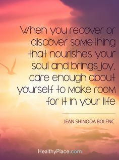 Quote on mental health: When you recover or discover something that nourishes your soul and brings joy, care enough about yourself to make room for it in your life - Jean Shinoda Bolenc. www.HealthyPlace.com