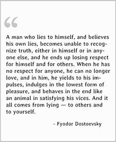 A man who lies to himself and believes his own lies, becomes unable to recognize truth, either in himself or in anyone else, and ends up losing respect for himself and for others. When he has no respect for anyone, he can no longer love, and in him, he yields to his impulses, indulges in the lowest form of pleasures, and behaves in the end like an animal in satisfying his vices. And it all comes from lying - to others and to yourself ~ Fyodor Dostoevsky (The Brothers Karamazov)