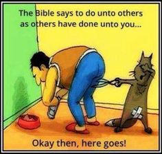 The Bible says to do unto others as others have done unto you... Okay then, here goes!