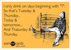 "I only drink on days beginning with ""T"". So that's Tuesday & Thursday... Today & tomorrow... And Thaturday & Thunday. Whatever it takes!"