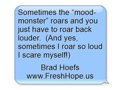 "Sometimes the ""mood-monster"" roars and you just have to roar back louder. (And yes, sometimes I roar so loud I scare myself! I Am Scared, Meaningful Words, Yes, Recovery, Mental Health, Mood, Humor, Quotes, Qoutes"