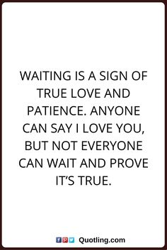 true love quotes Waiting is a sign of true love and patience. Anyone can say I love you, but not everyone can wait and prove it's true.