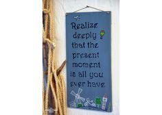 Realize deeply that the present moment is all you ever have Wooden Signs With Sayings, Motivation Inspiration, Presents, Inspirational Quotes, Hand Painted, In This Moment, Gifts, Life Coach Quotes, Inspiring Quotes