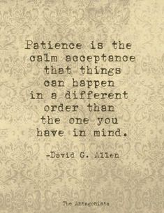 Patience is the calm acceptance that things can happen in a different order than…