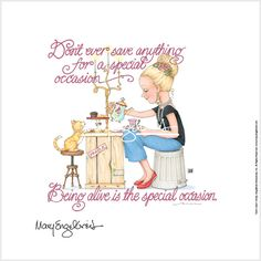 """Mary Engelbreit. ......""""being alive is the special occasion."""""""