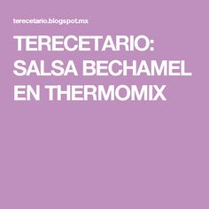 TERECETARIO: SALSA BECHAMEL EN THERMOMIX
