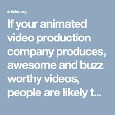 If your animated video production company produces, awesome and buzz worthy videos, people are likely to view and share it. Sharing will lead to more exposure for your business and the products and services, it sells.