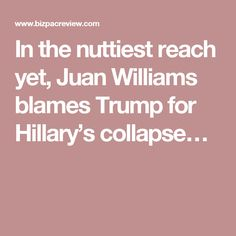 In the nuttiest reach yet, Juan Williams blames Trump for Hillary's collapse…