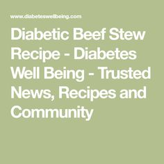Diabetic Beef Stew Recipe - Diabetes Well Being - Trusted News, Recipes and Community