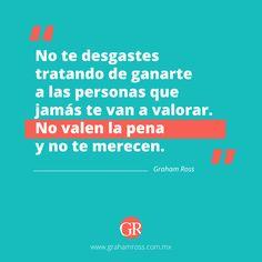 No te desgastes tratando de ganarte a las personas que jamás te van a valorar. No valen la pena y no te merecen.  www.grahamross.com.mx