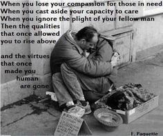 """""""When you lose your compassion for those in need, when you cast aside your capacity to care, when you ignore the plight of your fellow man, then the qualities that once allowed you to rise above and the virtues that once made you human are gone."""" F. Paquette"""