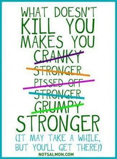 What doesn't kill you makes you....