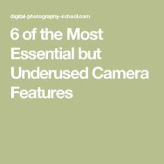 6 of the Most Essential but Underused Camera Features