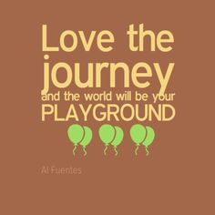 "Love the journey and the world will be your playground"" by Al Fuentes"