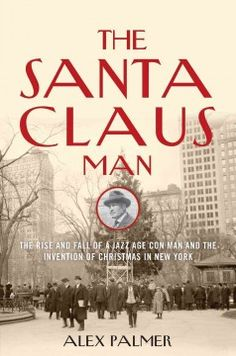 The Santa Claus Man: The Rise and Fall of a Jazz Age Con Man and the Invention of Christmas in New York - Peabody South Branch