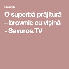 O superbă prăjitură – brownie cu vișină - Savuros.TV Recipes, Rezepte, Recipe, Cooking Recipes