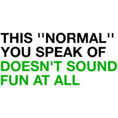 """This 'normal' you speak of doesn't sound fun at all."" #downwithnormal"