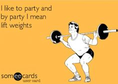 """I like to party and by party I mean lift weights."""