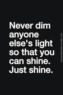 so true, if u want 2 shine then do something right and do not take someone else's shining light