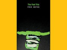The Feel Trio by Fred Moten (Letter Machine Editions) - 2014 National Book Award Longlist, Poetry