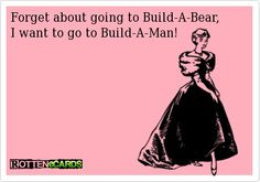 Forget about going to Build-A-Bear. I want to go to Build-A-Man #humor