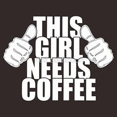 THIS GIRL NEEDS COFFEE I need this on a T-shirt