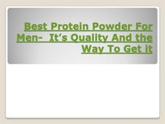 http://www.slideshare.net/chaplesannamat/best-protein-powder-for-men-its-quality-and