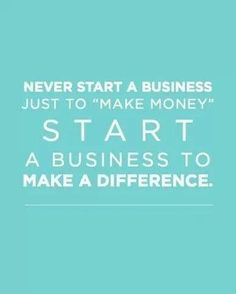 Never start a business just to make money...
