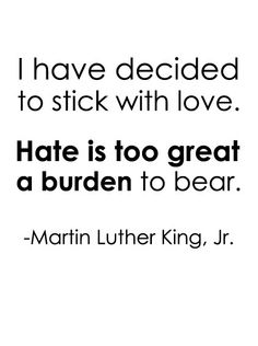 I have decided to stick with love. Hate is too great a burden to bear. - Martin Luther King Jr.
