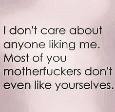 I don't care about anyone liking me. Most of you motherfuckers don't even like yourselves.