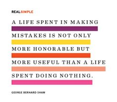 """A life spent in making mistakes is not only more honorable but more useful than a life spent doing nothing."" —George Bernard Shaw #quotes"