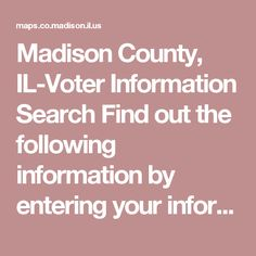 Madison County, IL-Voter Information Search  Find out the following information by entering your information below: * Registration Status * Precinct * Polling Place * Voting Districts and Elected Officials * Sample Ballot *Names with more than one uppercase letter may have a space where you normally do not have one
