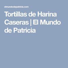 Tortillas de Harina Caseras | El Mundo de Patricia