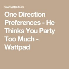 One Direction Preferences - He Thinks You Party Too Much - Wattpad
