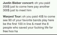 Reason #783 why warped tour is better than any Justin bieber concert. And they say how caring he is to his fans whn you have to pay to even meet him, that's real love for others.