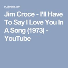 Jim Croce - I'll Have To Say I Love You In A Song (1973) - YouTube