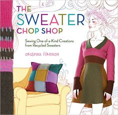 The Sweater Chop Shop: Sewing One-of-a-Kind Creations from Recycled Sweaters: Crispina ffrench: 9781603421553: Amazon.com: Books