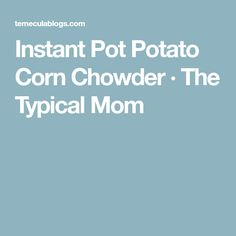 Instant Pot Potato Corn Chowder · The Typical Mom