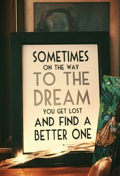 Sometimes on the way to the dream you get lost and find a better one.