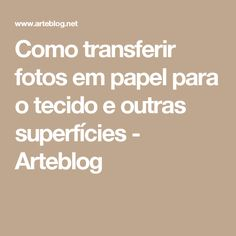 Como transferir fotos em papel para o tecido e outras superfícies - Arteblog