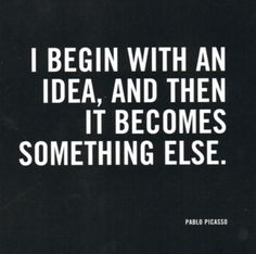 I begin with an idea, and then it becomes something else - Pablo Picasso.