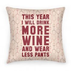 This Year I Will Drink More Wine And Wear Less Pants | Pillows and Pillow Cases | Human