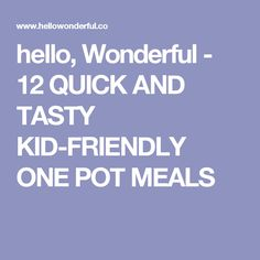 hello, Wonderful - 12 QUICK AND TASTY KID-FRIENDLY ONE POT MEALS