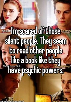 """""""I'm scared of those silent people. They seem to read other people like a book like they have psychic powers."""""""